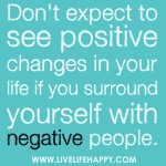 """Don't expect to see positive changes in your life if you surround yourself with negative people."""